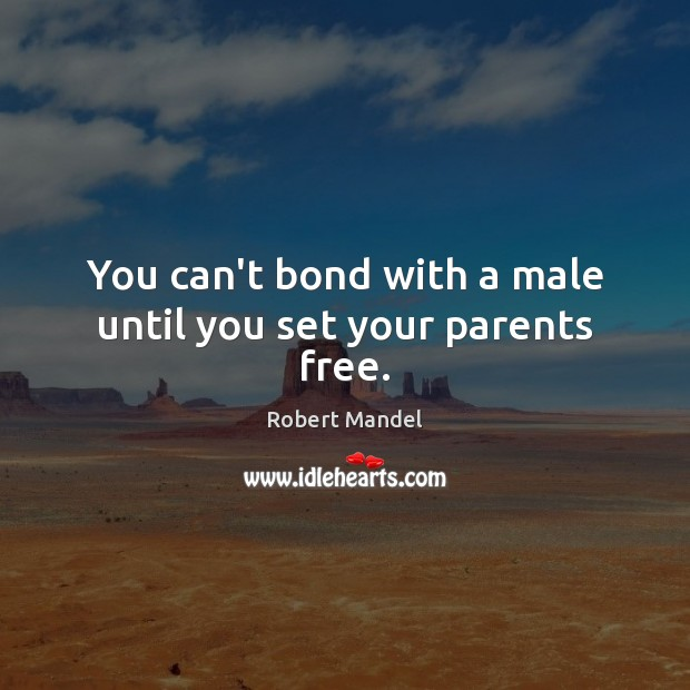You can't bond with a male until you set your parents free. Robert Mandel Picture Quote