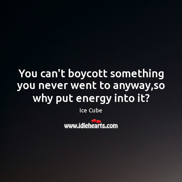You can't boycott something you never went to anyway,so why put energy into it? Ice Cube Picture Quote