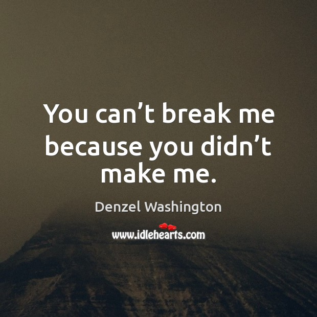 You can't break me because you didn't make me. Denzel Washington Picture Quote