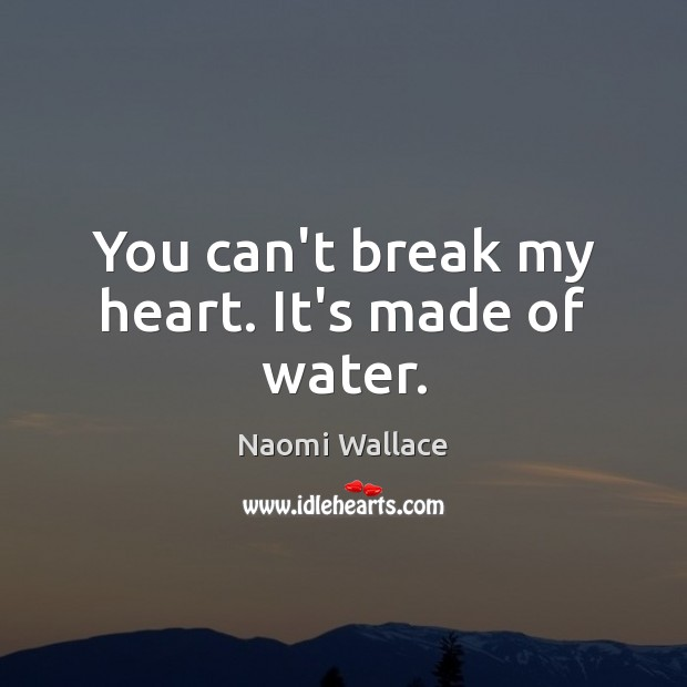You can't break my heart. It's made of water. Image