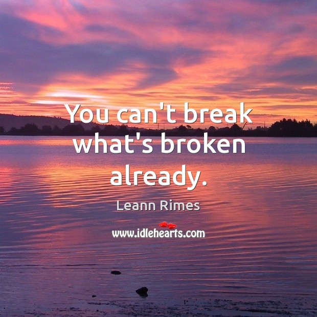 You can't break what's broken already. Image