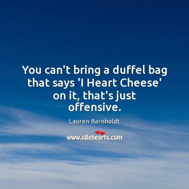 You can't bring a duffel bag that says 'I Heart Cheese' on it, that's just offensive. Offensive Quotes Image
