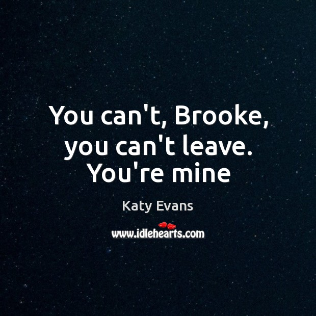 Katy Evans Picture Quote image saying: You can't, Brooke, you can't leave. You're mine