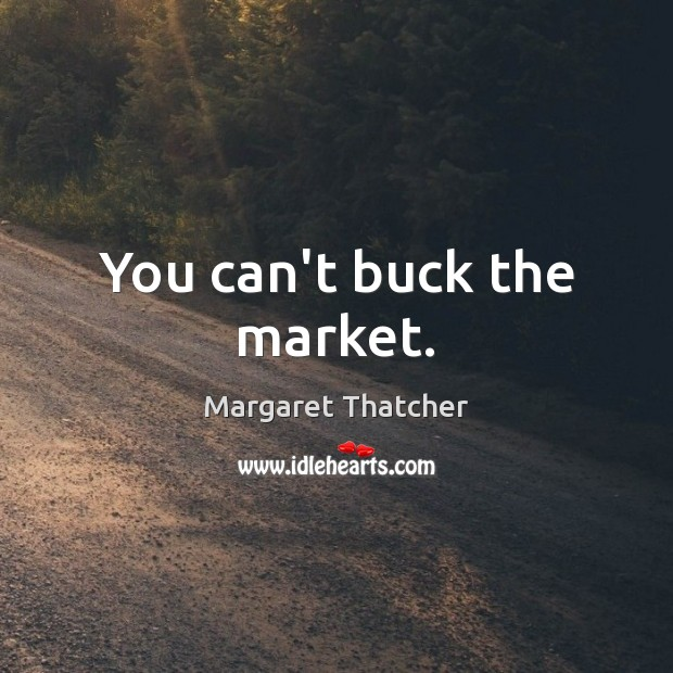 You can't buck the market. Margaret Thatcher Picture Quote