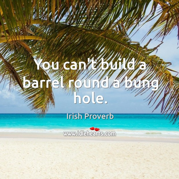 You can't build a barrel round a bung hole. Irish Proverbs Image