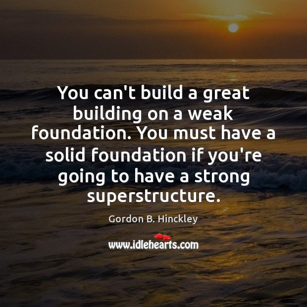 You can't build a great building on a weak foundation. You must Image