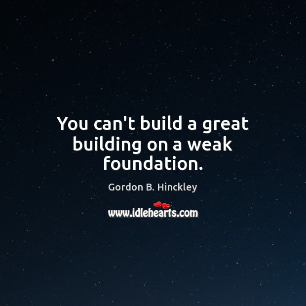 Image, You can't build a great building on a weak foundation.