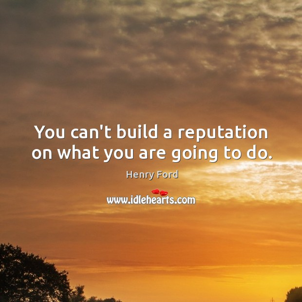 You can't build a reputation on what you are going to do. Image