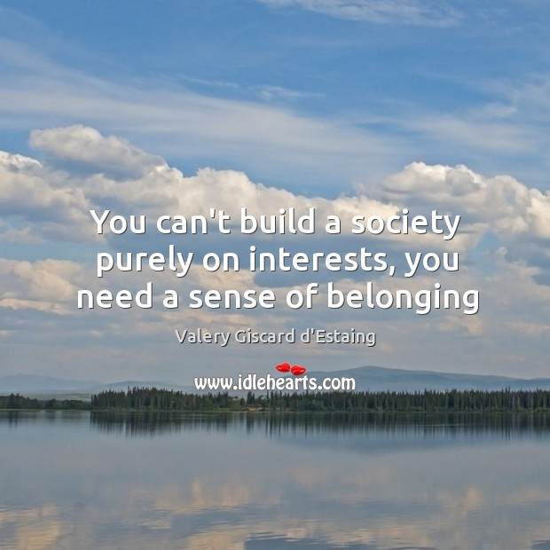 You can't build a society purely on interests, you need a sense of belonging Image