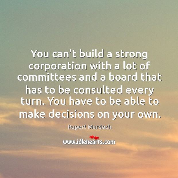 You can't build a strong corporation with a lot of committees and Rupert Murdoch Picture Quote