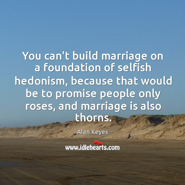 Image, You can't build marriage on a foundation of selfish hedonism, because that