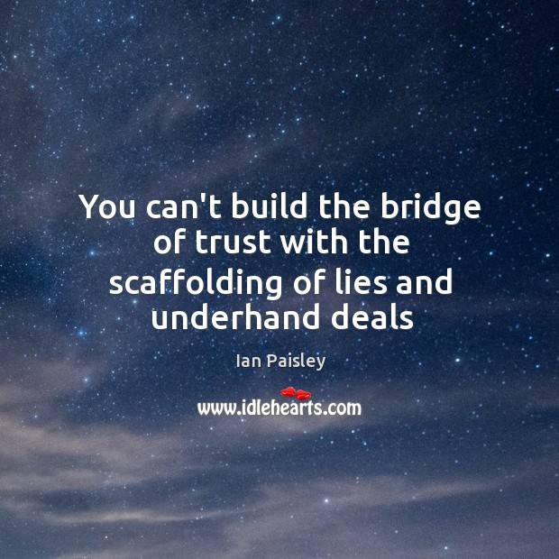 You can't build the bridge of trust with the scaffolding of lies and underhand deals Image