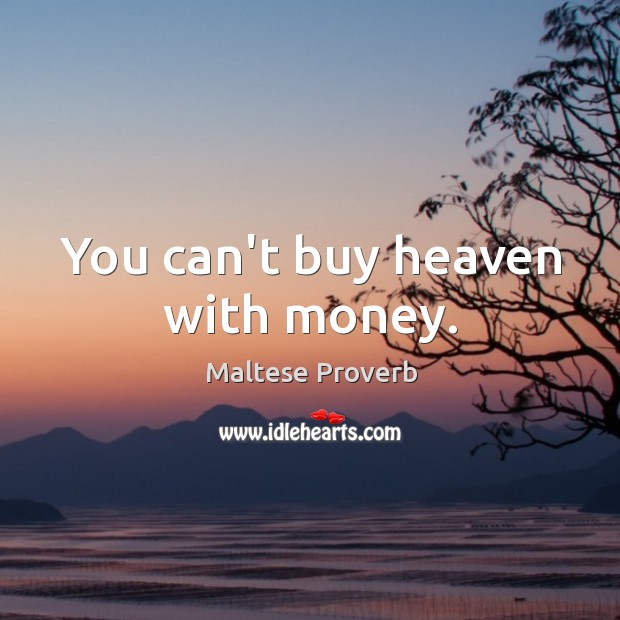 You can't buy heaven with money. Maltese Proverbs Image