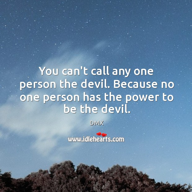 You can't call any one person the devil. Because no one person DMX Picture Quote