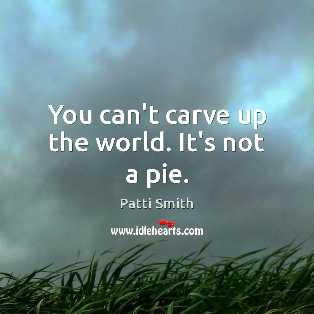 You can't carve up the world. It's not a pie. Patti Smith Picture Quote