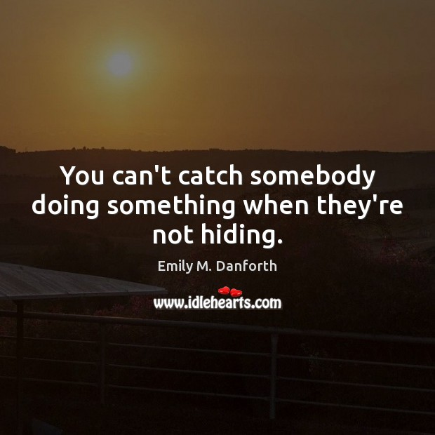 You can't catch somebody doing something when they're not hiding. Image