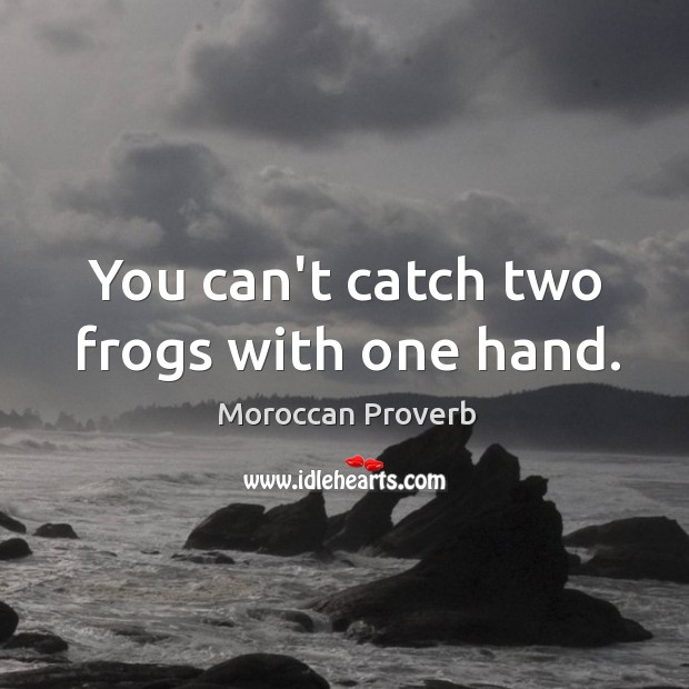 You can't catch two frogs with one hand. Moroccan Proverbs Image