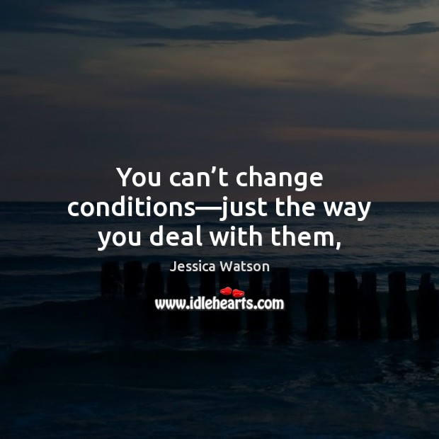 Image, You can't change conditions—just the way you deal with them,