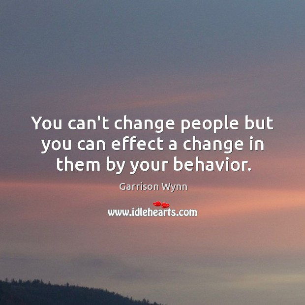 Image, You can't change people but you can effect a change in them by your behavior.