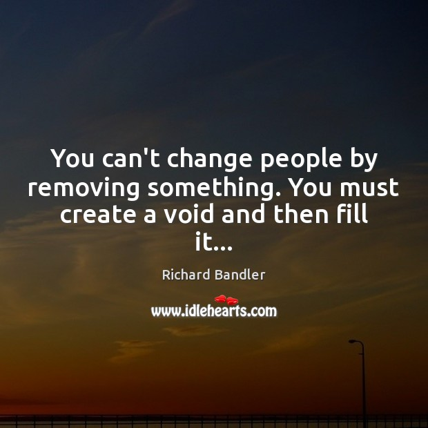 You can't change people by removing something. You must create a void and then fill it… Image