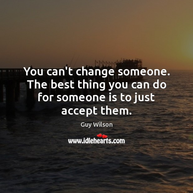 You can't change someone. The best thing you can do for someone is to just accept them. Image