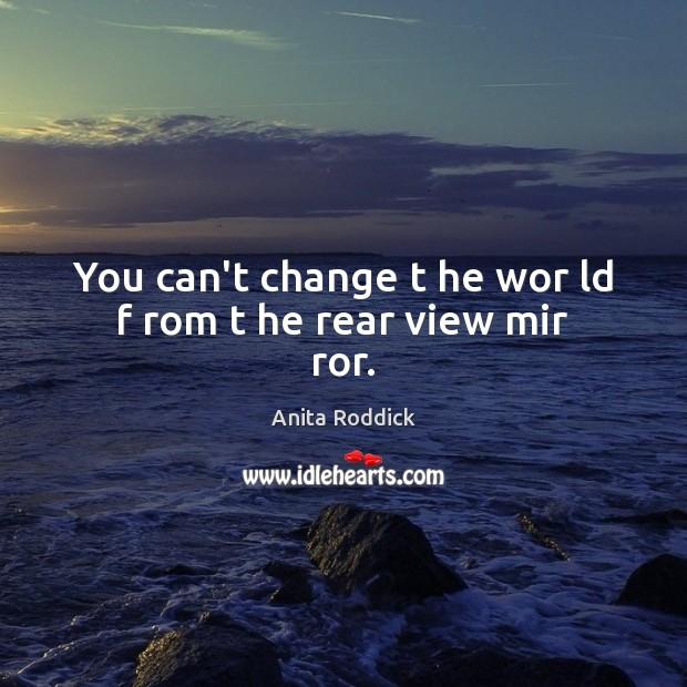 You can't change t he wor ld f rom t he rear view mir ror. Anita Roddick Picture Quote
