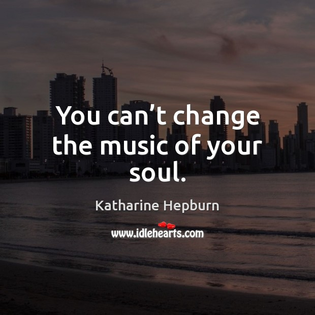 You can't change the music of your soul. Katharine Hepburn Picture Quote