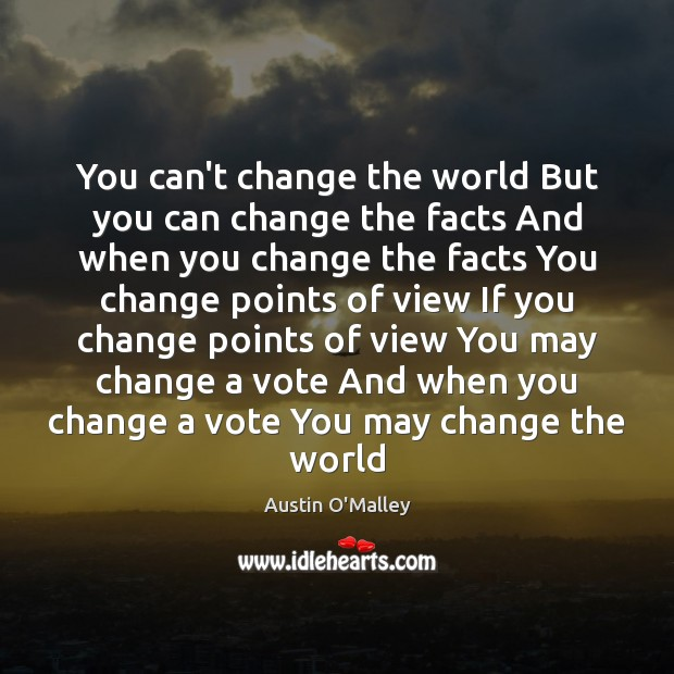 You can't change the world But you can change the facts And Austin O'Malley Picture Quote
