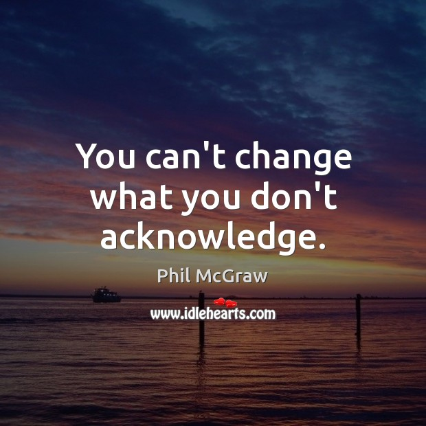 You can't change what you don't acknowledge. Phil McGraw Picture Quote