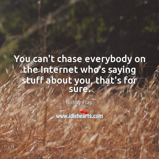You can't chase everybody on the Internet who's saying stuff about you, that's for sure. Bobby Flay Picture Quote