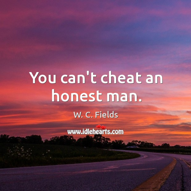 You can't cheat an honest man. Image