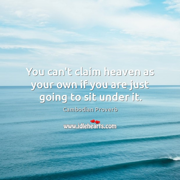 You can't claim heaven as your own if you are just going to sit under it. Cambodian Proverbs Image