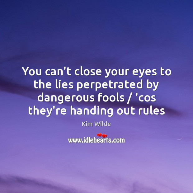 You can't close your eyes to the lies perpetrated by dangerous fools / Kim Wilde Picture Quote