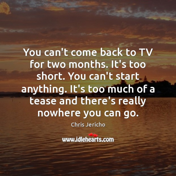You can't come back to TV for two months. It's too short. Chris Jericho Picture Quote