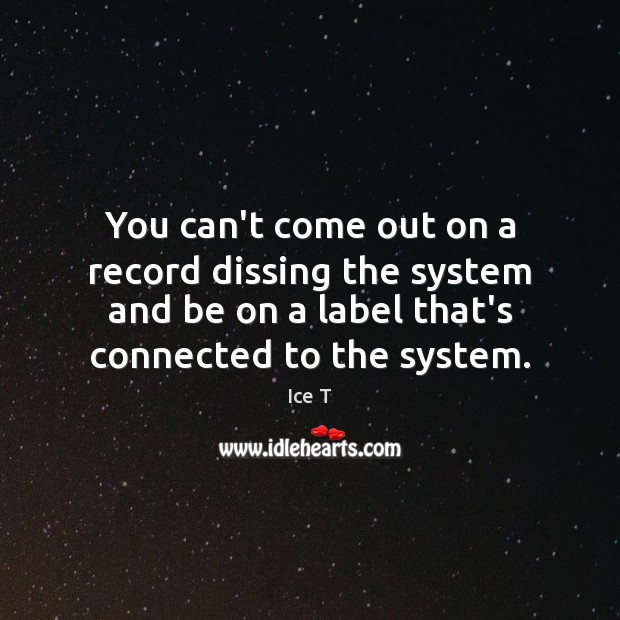You can't come out on a record dissing the system and be Ice T Picture Quote