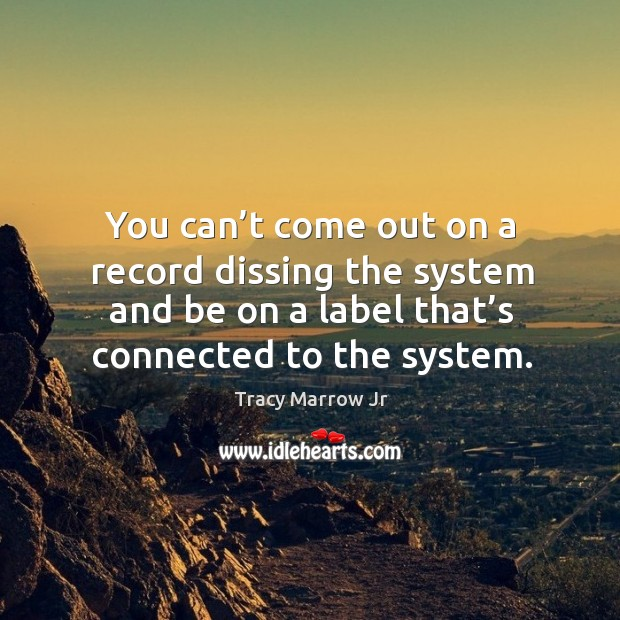 Image, You can't come out on a record dissing the system and be on a label that's connected to the system.