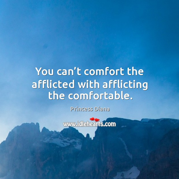 You can't comfort the afflicted with afflicting the comfortable. Image