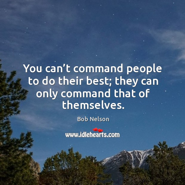 You can't command people to do their best; they can only command that of themselves. Image
