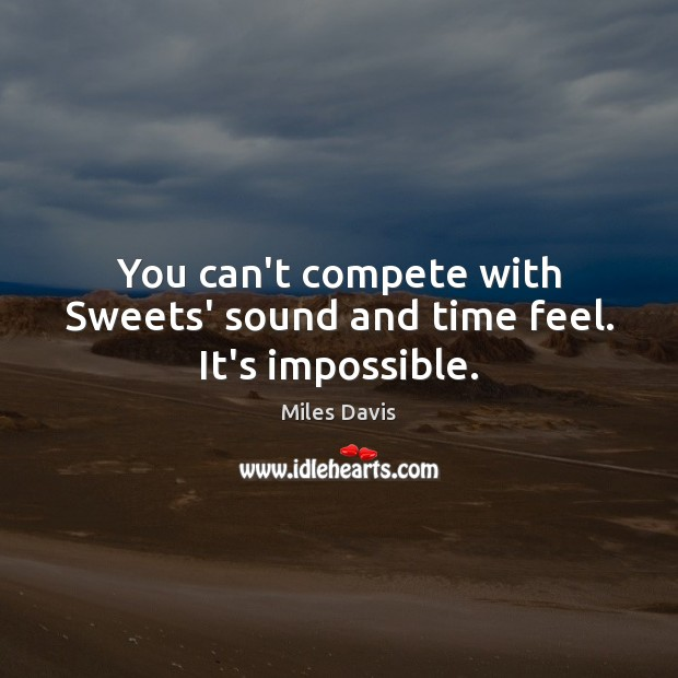 You can't compete with Sweets' sound and time feel. It's impossible. Miles Davis Picture Quote