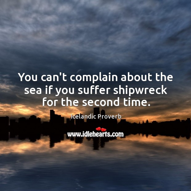 You can't complain about the sea if you suffer shipwreck for the second time. Icelandic Proverbs Image