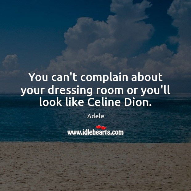 You can't complain about your dressing room or you'll look like Celine Dion. Adele Picture Quote