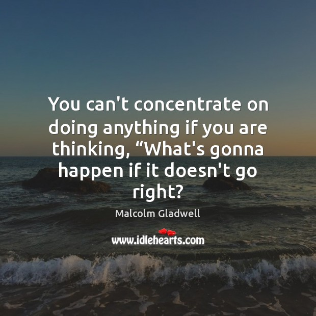 "Image, You can't concentrate on doing anything if you are thinking, ""What's gonna"