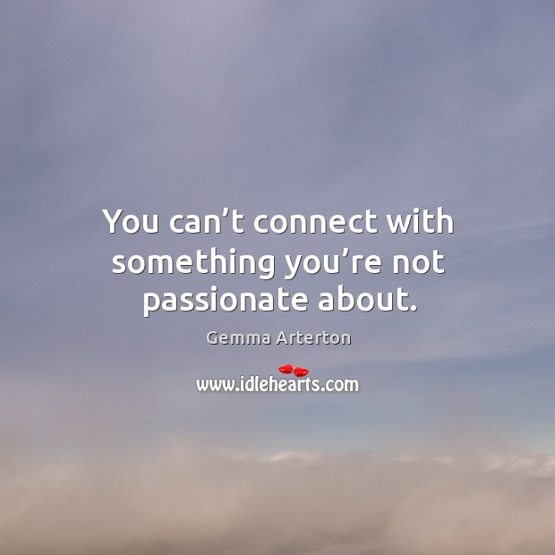 You can't connect with something you're not passionate about. Image