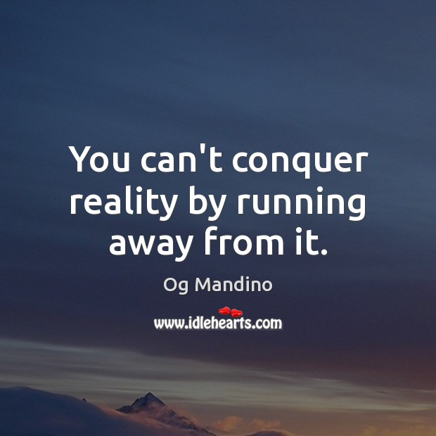 You can't conquer reality by running away from it. Og Mandino Picture Quote