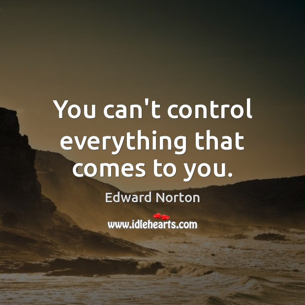 You can't control everything that comes to you. Image