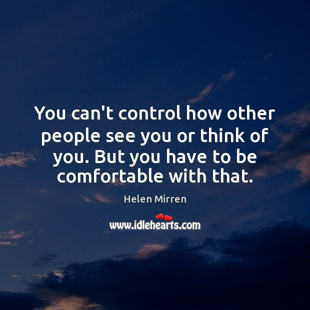 You can't control how other people see you or think of you. Helen Mirren Picture Quote