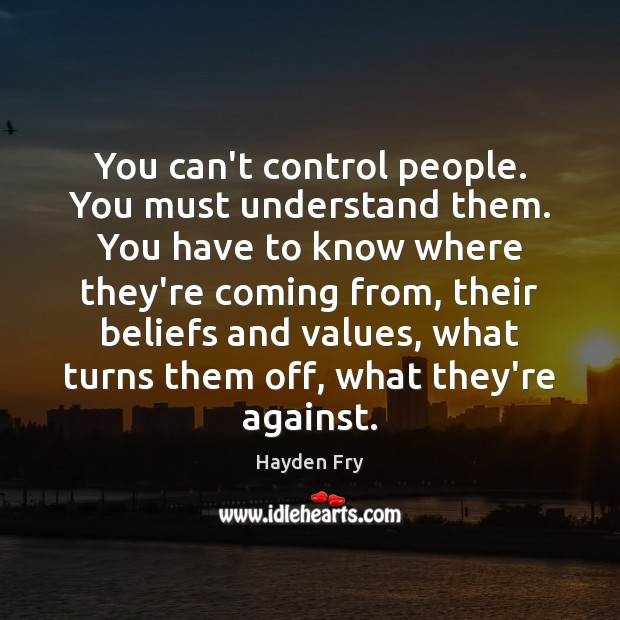 Image, You can't control people. You must understand them. You have to know