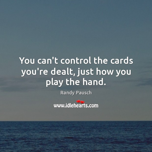 You can't control the cards you're dealt, just how you play the hand. Image