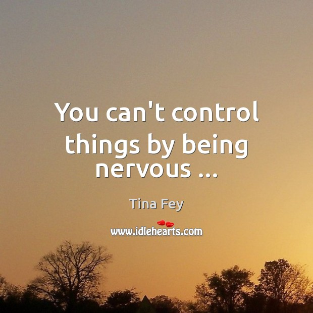 Image, You can't control things by being nervous …