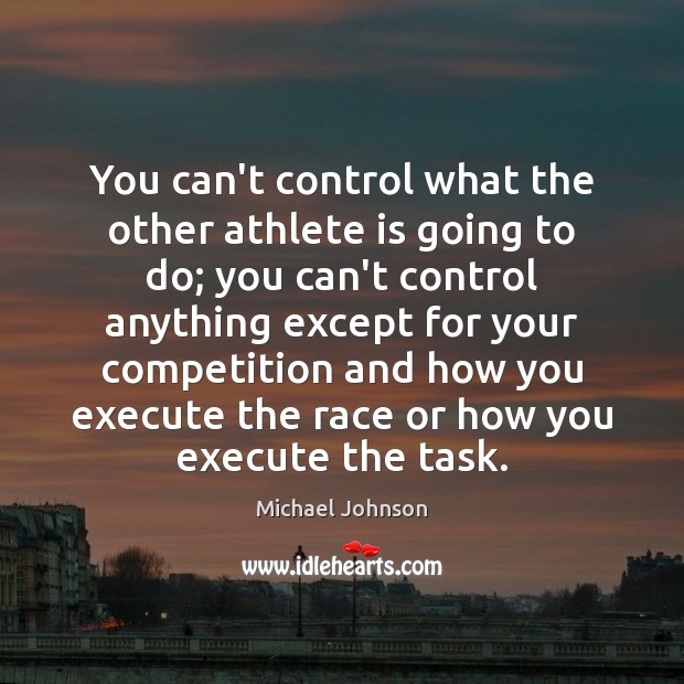 Image, You can't control what the other athlete is going to do; you
